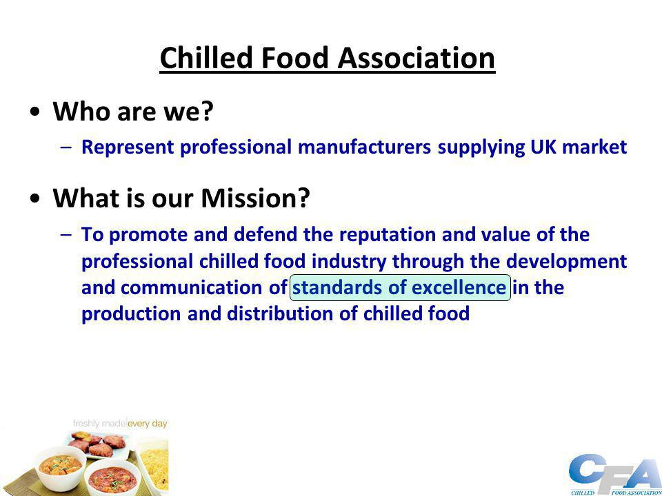 Chilled Food Association Who are we? –Represent professional manufacturers supplying UK market What is our Mission? –To promote and defend the reputat