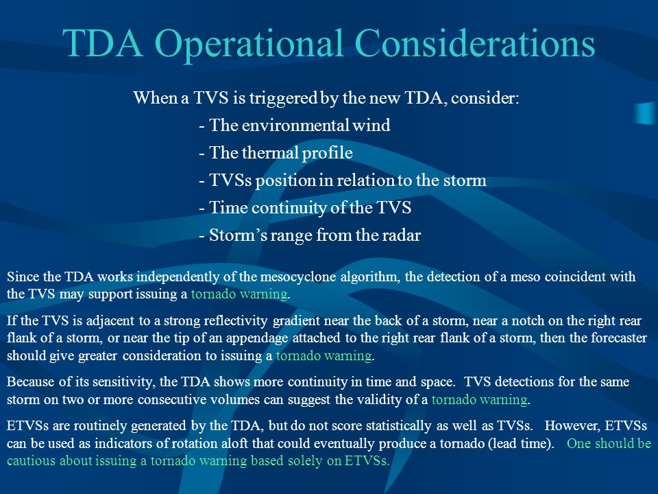 TDA Operational Considerations When a TVS is triggered by the new TDA, consider: - The environmental wind - The thermal profile - TVSs position in relation to the storm - Time continuity of the TVS - Storm's range from the radar Since the TDA works independently of the mesocyclone algorithm, the detection of a meso coincident with the TVS may support issuing a tornado warning.
