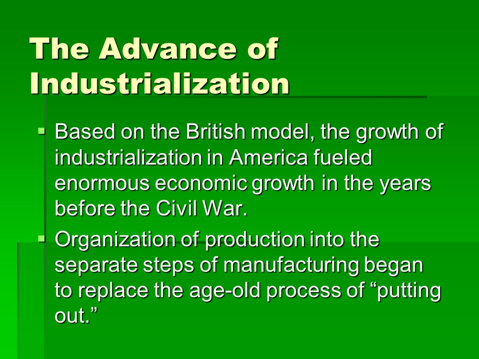 The Advance of Industrialization  Based on the British model, the growth of industrialization in America fueled enormous economic growth in the years before the Civil War.