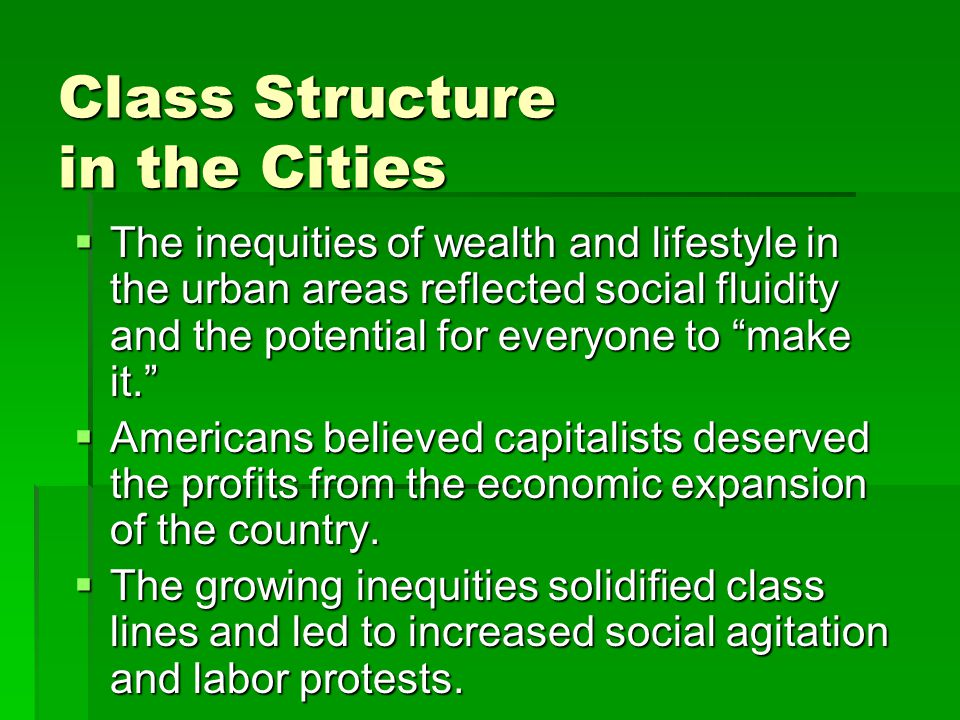 Class Structure in the Cities  The inequities of wealth and lifestyle in the urban areas reflected social fluidity and the potential for everyone to make it.  Americans believed capitalists deserved the profits from the economic expansion of the country.