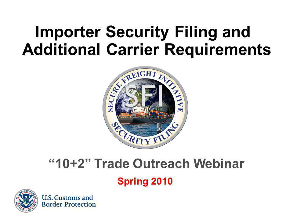 """1 Importer Security Filing and Additional Carrier Requirements """"10+2"""" Trade Outreach Webinar Spring 2010"""