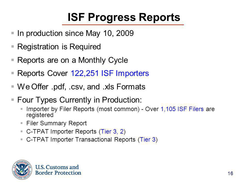 16 ISF Progress Reports  In production since May 10, 2009  Registration is Required  Reports are on a Monthly Cycle  Reports Cover 122,251 ISF Importers  We Offer.pdf,.csv, and.xls Formats  Four Types Currently in Production:  Importer by Filer Reports (most common) - Over 1,105 ISF Filers are registered  Filer Summary Report  C-TPAT Importer Reports (Tier 3, 2)  C-TPAT Importer Transactional Reports (Tier 3)