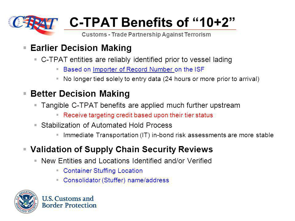 C-TPAT Benefits of 10+2  Earlier Decision Making  C-TPAT entities are reliably identified prior to vessel lading  Based on Importer of Record Number on the ISF  No longer tied solely to entry data (24 hours or more prior to arrival)  Better Decision Making  Tangible C-TPAT benefits are applied much further upstream  Receive targeting credit based upon their tier status  Stabilization of Automated Hold Process  Immediate Transportation (IT) in-bond risk assessments are more stable  Validation of Supply Chain Security Reviews  New Entities and Locations Identified and/or Verified  Container Stuffing Location  Consolidator (Stuffer) name/address Customs - Trade Partnership Against Terrorism