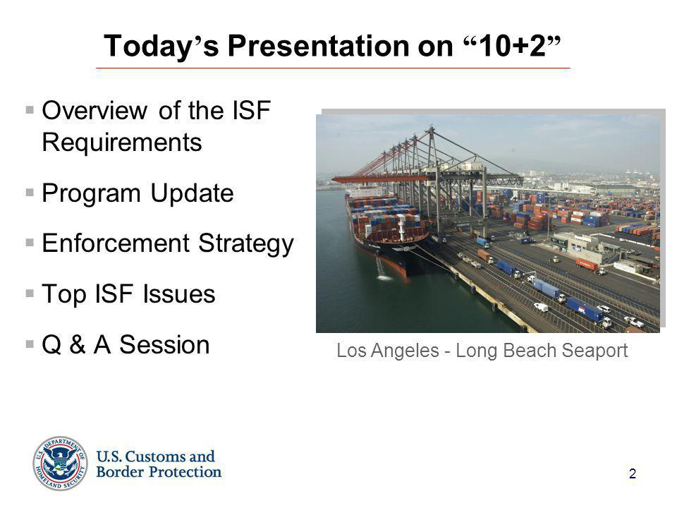 2 Today ' s Presentation on 10+2  Overview of the ISF Requirements  Program Update  Enforcement Strategy  Top ISF Issues  Q & A Session Los Angeles - Long Beach Seaport