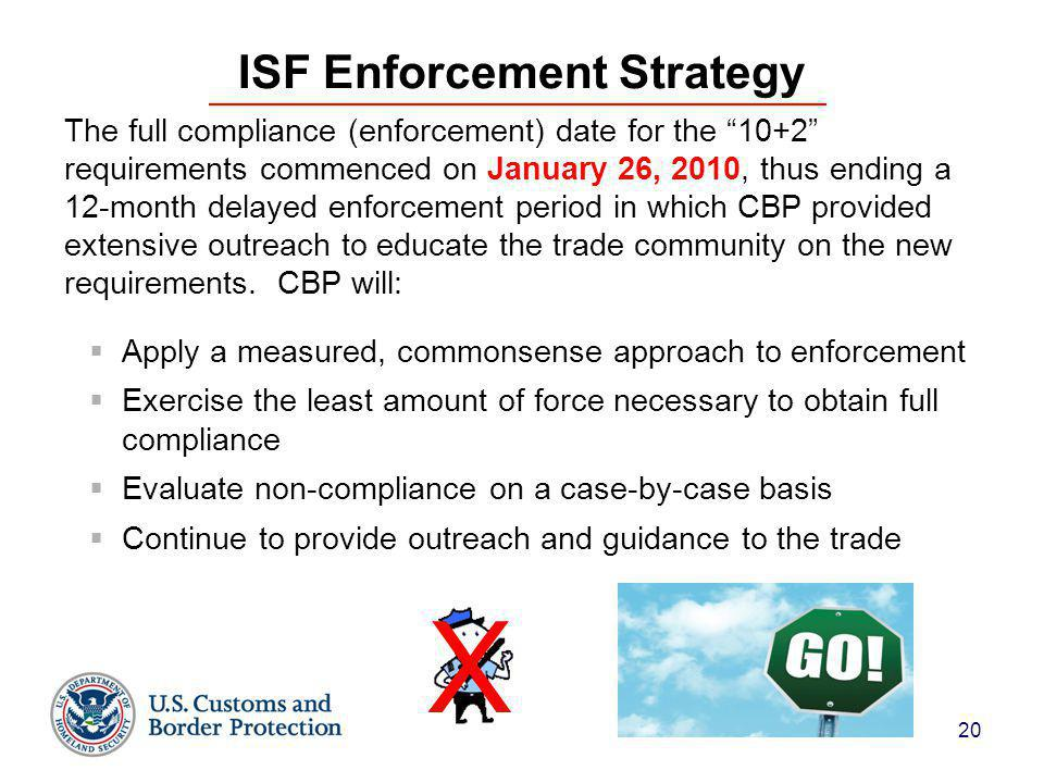 20 ISF Enforcement Strategy The full compliance (enforcement) date for the 10+2 requirements commenced on January 26, 2010, thus ending a 12-month delayed enforcement period in which CBP provided extensive outreach to educate the trade community on the new requirements.