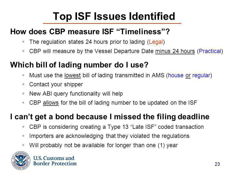 """23 Top ISF Issues Identified How does CBP measure ISF """"Timeliness""""?  The regulation states 24 hours prior to lading (Legal)  CBP will measure by the"""