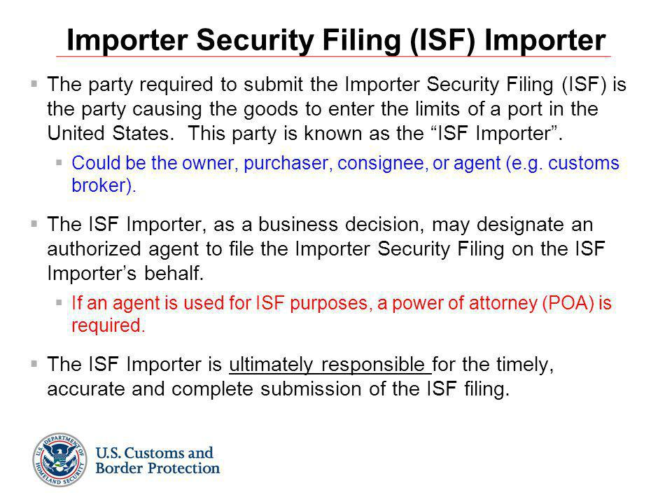 Importer Security Filing (ISF) Importer  The party required to submit the Importer Security Filing (ISF) is the party causing the goods to enter the limits of a port in the United States.