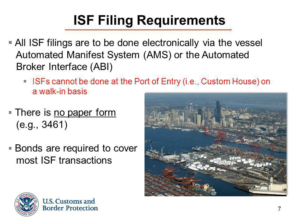 7 ISF Filing Requirements  All ISF filings are to be done electronically via the vessel Automated Manifest System (AMS) or the Automated Broker Interface (ABI)  ISFs cannot be done at the Port of Entry (i.e., Custom House) on a walk-in basis  There is no paper form (e.g., 3461)  Bonds are required to cover most ISF transactions