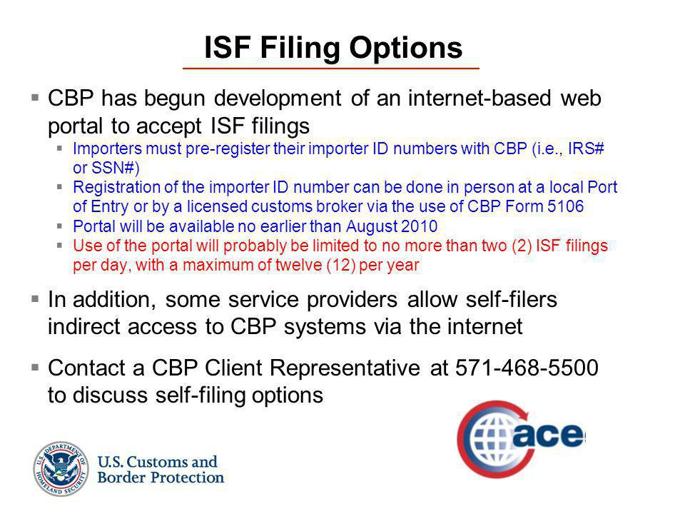 ISF Filing Options  CBP has begun development of an internet-based web portal to accept ISF filings  Importers must pre-register their importer ID numbers with CBP (i.e., IRS# or SSN#)  Registration of the importer ID number can be done in person at a local Port of Entry or by a licensed customs broker via the use of CBP Form 5106  Portal will be available no earlier than August 2010  Use of the portal will probably be limited to no more than two (2) ISF filings per day, with a maximum of twelve (12) per year  In addition, some service providers allow self-filers indirect access to CBP systems via the internet  Contact a CBP Client Representative at 571-468-5500 to discuss self-filing options