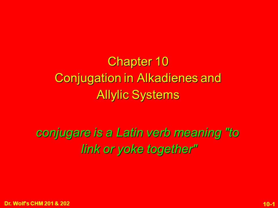10-1 Dr. Wolf's CHM 201 & 202 Chapter 10 Conjugation in Alkadienes and Allylic Systems conjugare is a Latin verb meaning