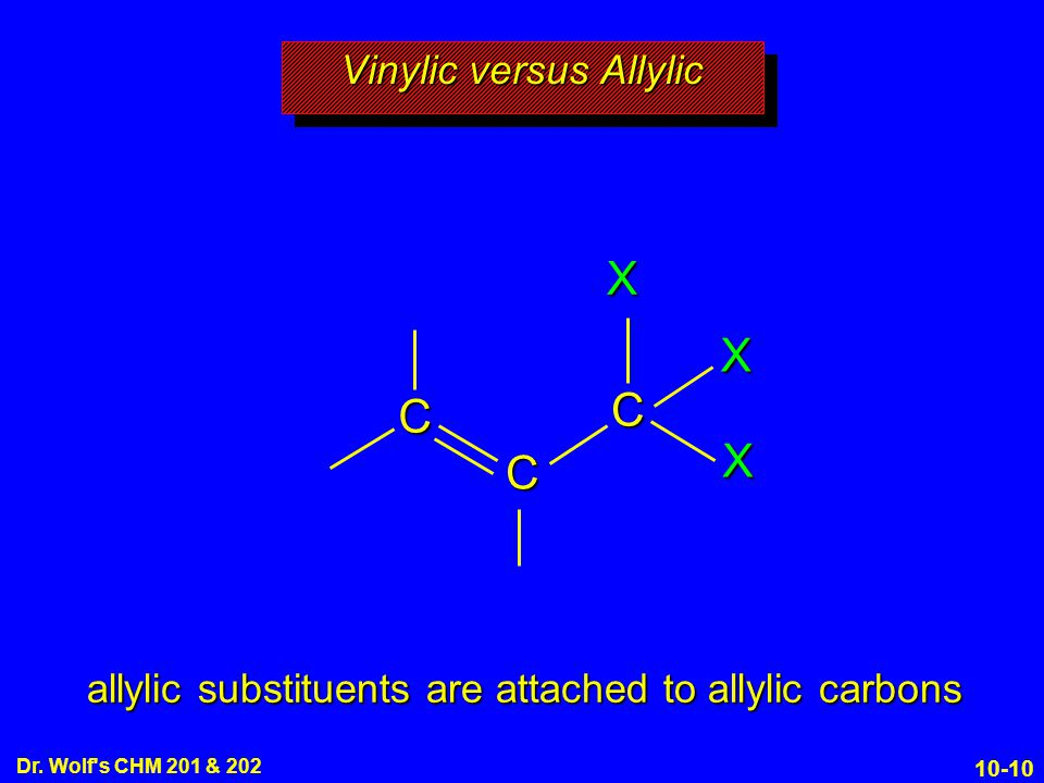 10-10 Dr. Wolf's CHM 201 & 202 Vinylic versus Allylic C C C X X X allylic substituents are attached to allylic carbons