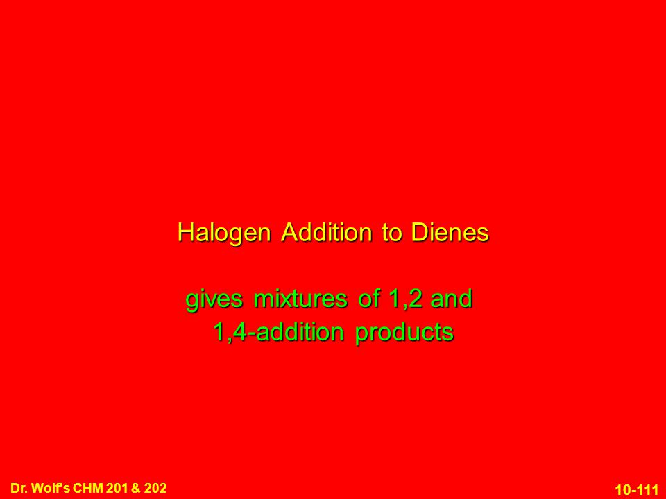 10-111 Dr. Wolf's CHM 201 & 202 gives mixtures of 1,2 and 1,4-addition products Halogen Addition to Dienes