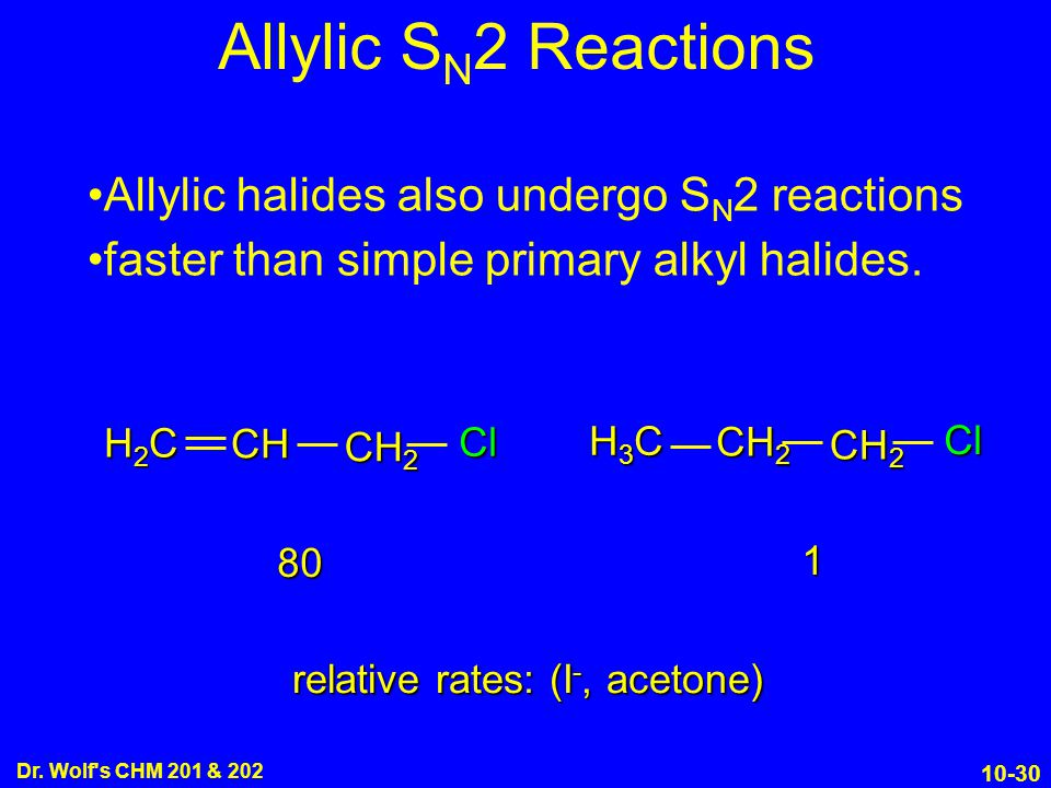 10-30 Dr. Wolf's CHM 201 & 202 Allylic halides also undergo S N 2 reactions faster than simple primary alkyl halides. relative rates: (I -, acetone) 8