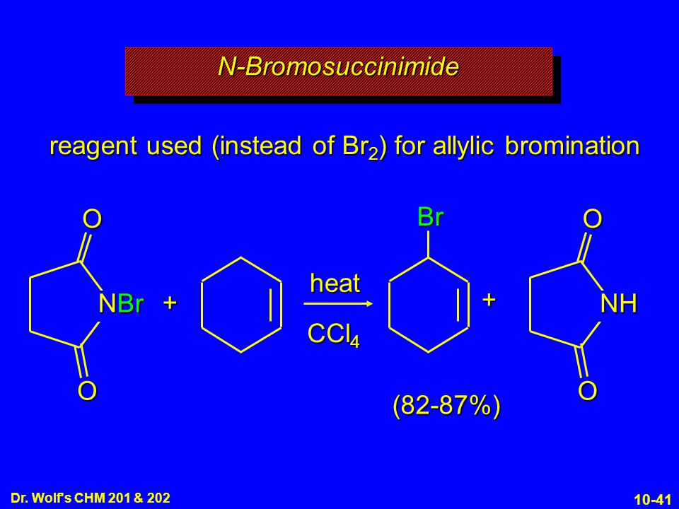 10-41 Dr. Wolf's CHM 201 & 202 Br reagent used (instead of Br 2 ) for allylic bromination + heat CCl 4 (82-87%) +OO NBr OO NH N-BromosuccinimideN-Brom