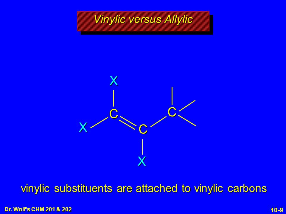 10-9 Dr. Wolf's CHM 201 & 202 Vinylic versus Allylic C C C X X X vinylic substituents are attached to vinylic carbons