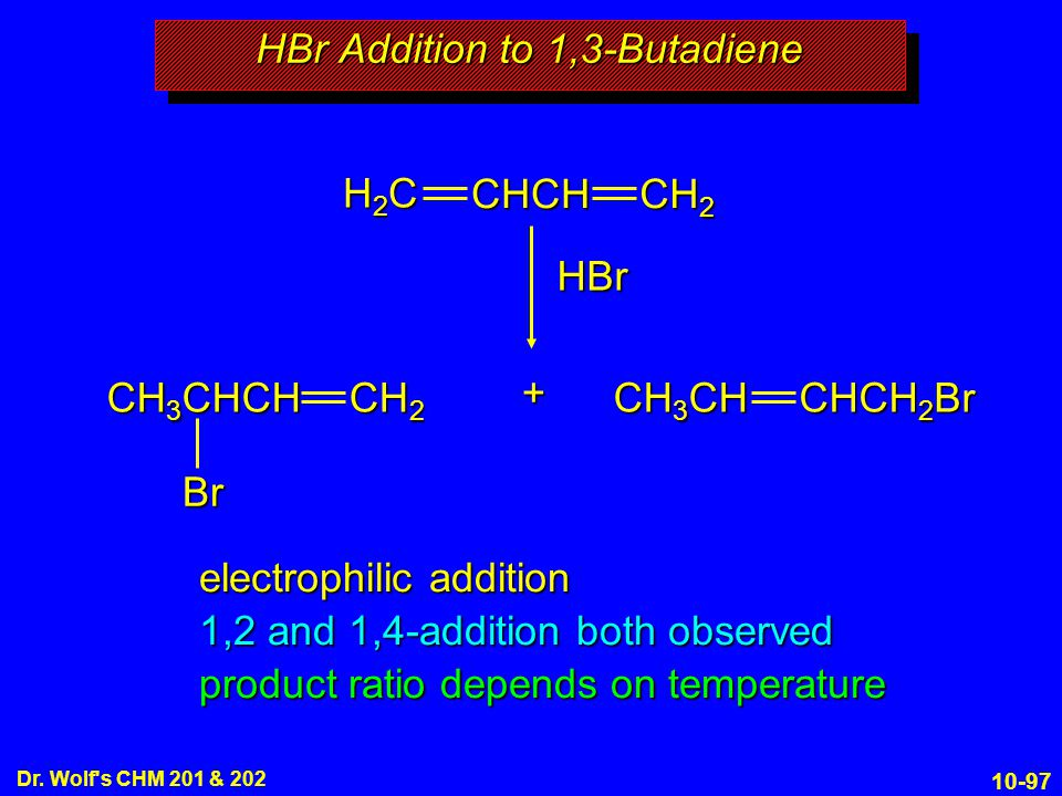 10-97 Dr. Wolf's CHM 201 & 202 electrophilic addition 1,2 and 1,4-addition both observed product ratio depends on temperature HBr Addition to 1,3-Buta