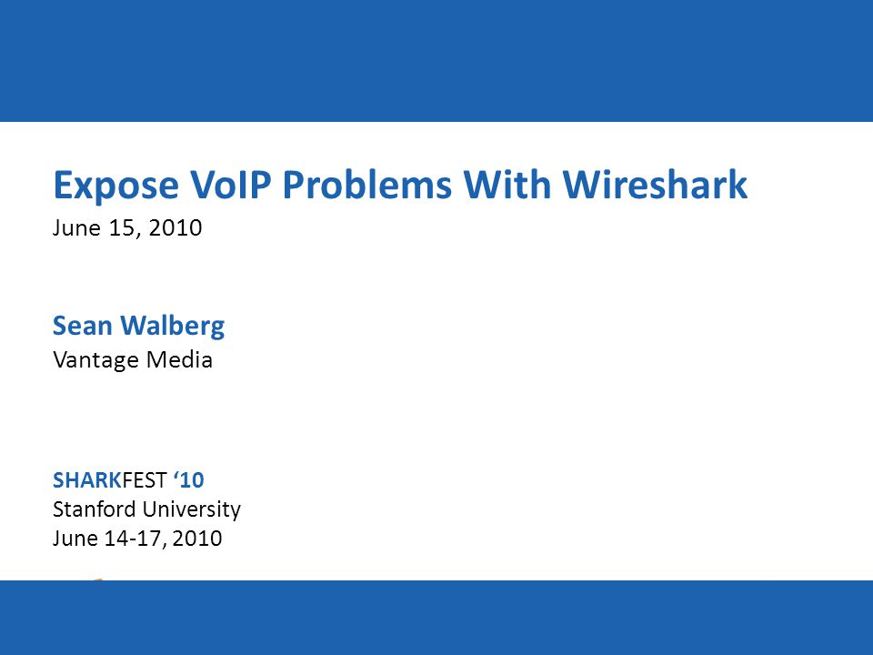 SHARKFEST '10 | Stanford University | June 14–17, 2010 Expose VoIP Problems With Wireshark June 15, 2010 Sean Walberg Vantage Media SHARKFEST '10 Stanford University June 14-17, 2010