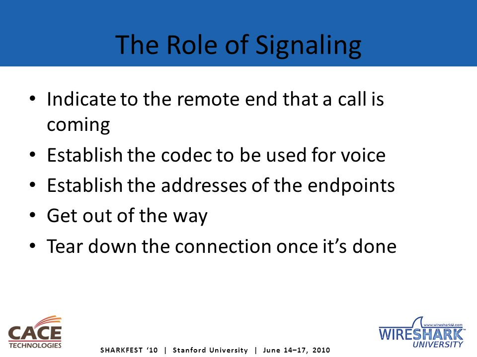 SHARKFEST '10 | Stanford University | June 14–17, 2010 The Role of Signaling Indicate to the remote end that a call is coming Establish the codec to be used for voice Establish the addresses of the endpoints Get out of the way Tear down the connection once it's done