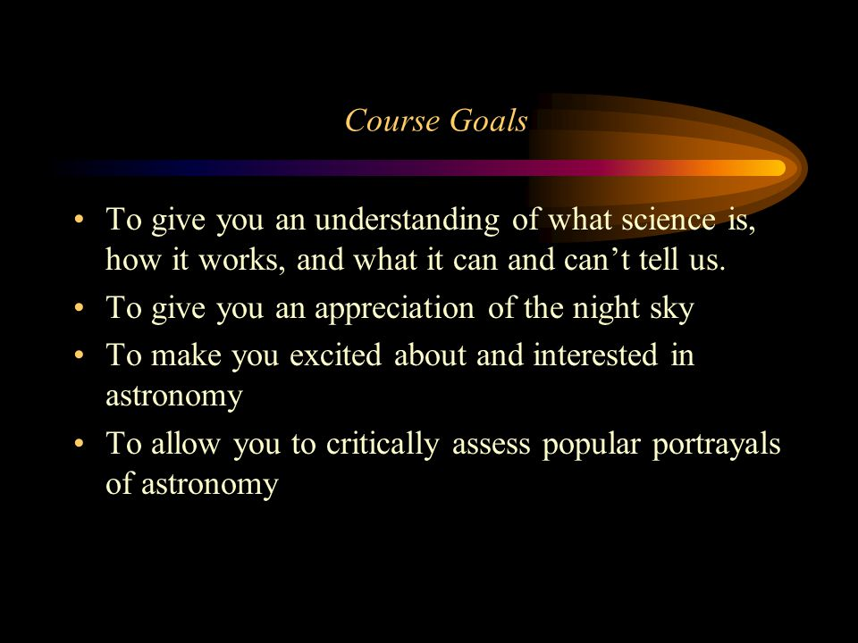 Course Goals To give you an understanding of what science is, how it works, and what it can and can't tell us.