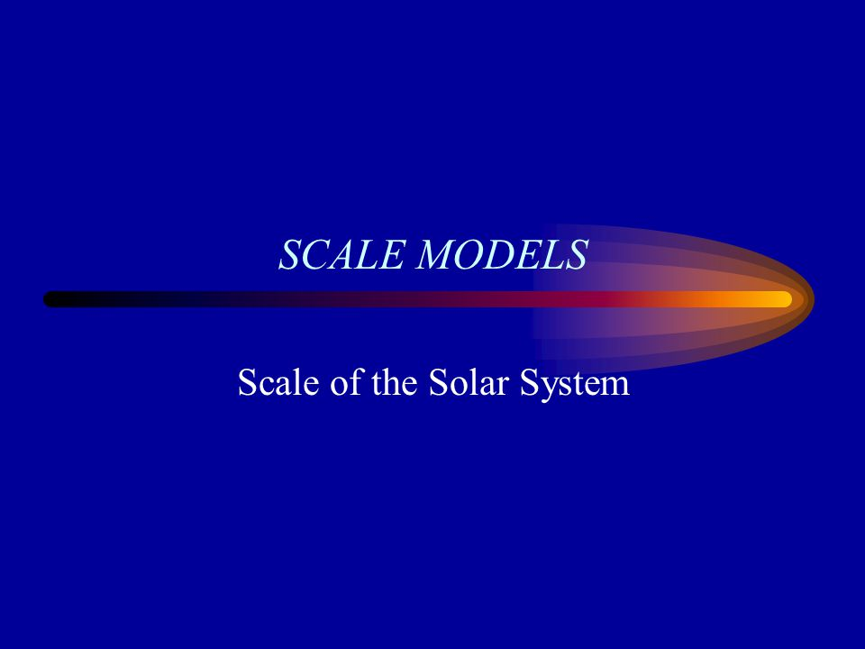 SCALE MODELS Scale of the Solar System