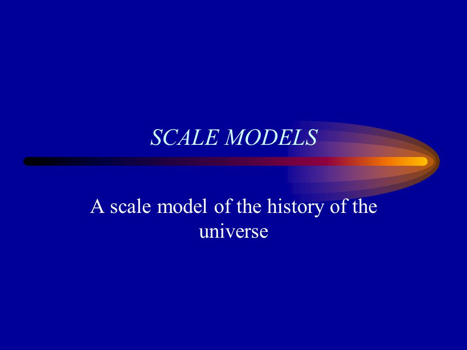 SCALE MODELS A scale model of the history of the universe