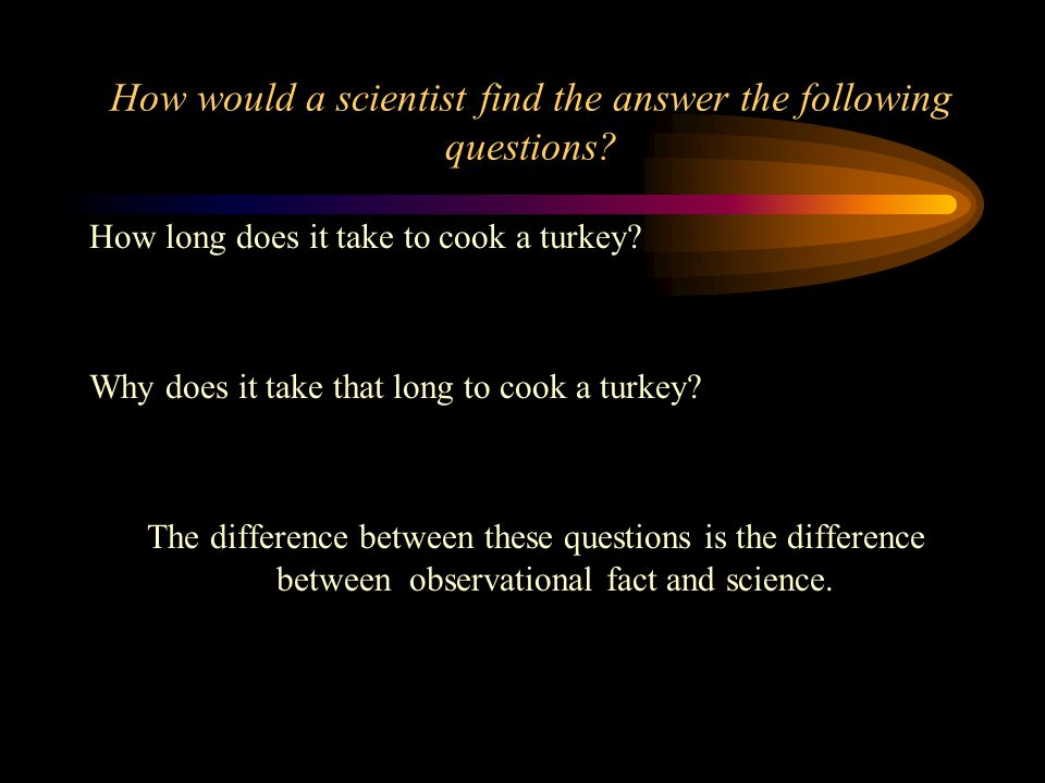 How would a scientist find the answer the following questions.
