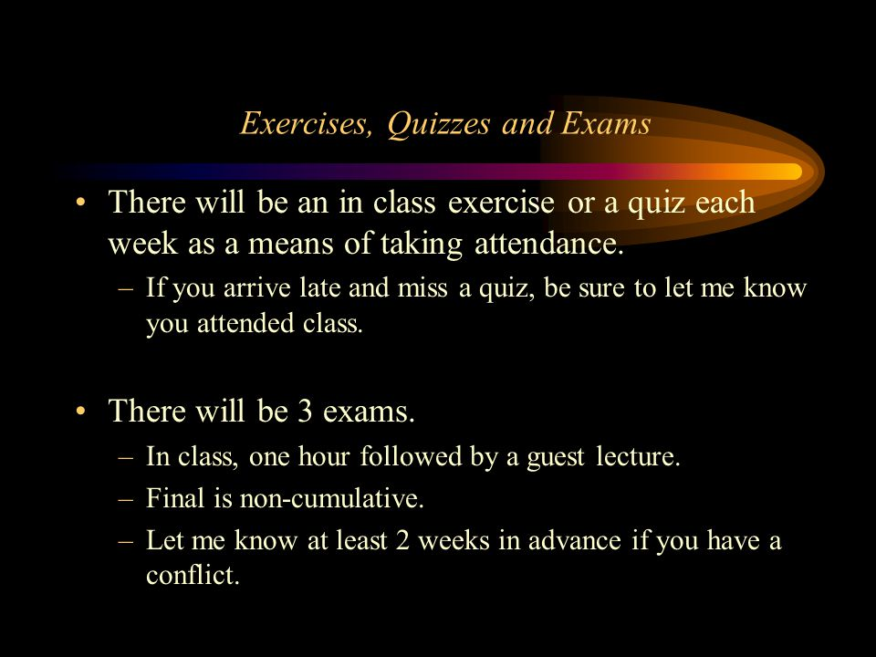 Exercises, Quizzes and Exams There will be an in class exercise or a quiz each week as a means of taking attendance.