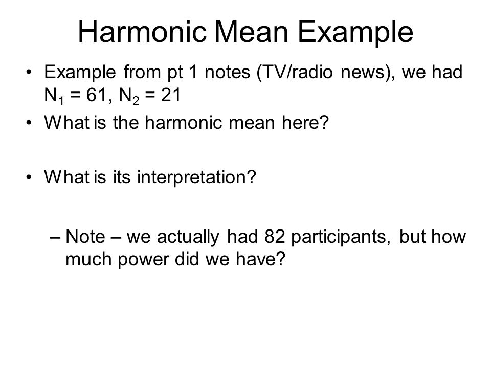 Harmonic Mean Example Example from pt 1 notes (TV/radio news), we had N 1 = 61, N 2 = 21 What is the harmonic mean here? What is its interpretation? –
