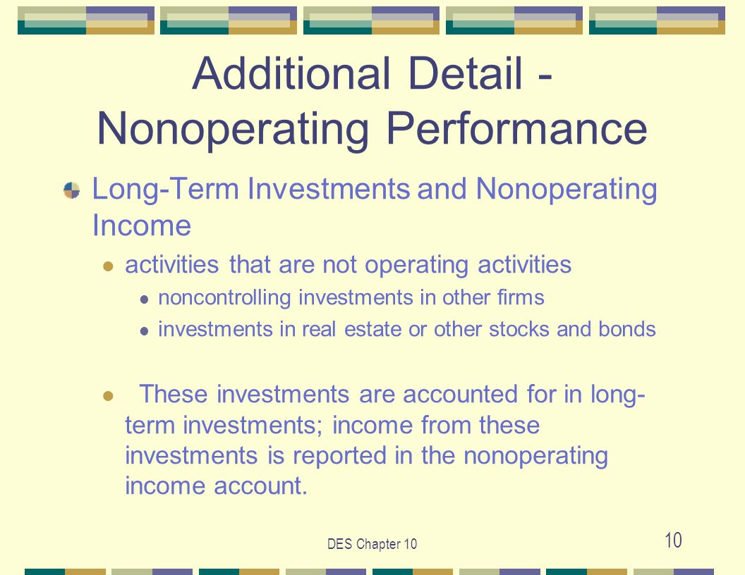 10 Additional Detail - Nonoperating Performance Long-Term Investments and Nonoperating Income activities that are not operating activities noncontrolling investments in other firms investments in real estate or other stocks and bonds These investments are accounted for in long- term investments; income from these investments is reported in the nonoperating income account.