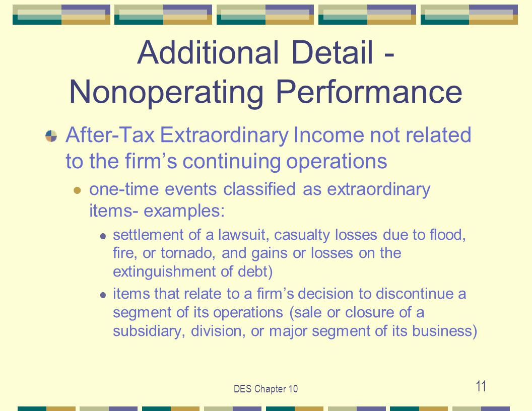 DES Chapter 10 11 Additional Detail - Nonoperating Performance After-Tax Extraordinary Income not related to the firm's continuing operations one-time events classified as extraordinary items- examples: settlement of a lawsuit, casualty losses due to flood, fire, or tornado, and gains or losses on the extinguishment of debt) items that relate to a firm's decision to discontinue a segment of its operations (sale or closure of a subsidiary, division, or major segment of its business)