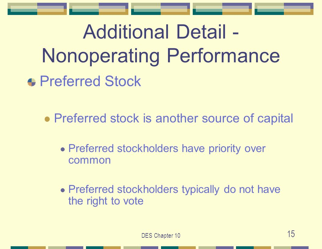 DES Chapter 10 15 Additional Detail - Nonoperating Performance Preferred Stock Preferred stock is another source of capital Preferred stockholders have priority over common Preferred stockholders typically do not have the right to vote