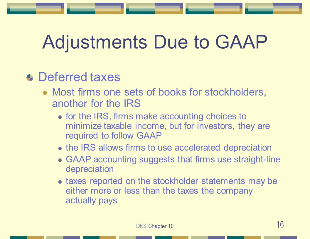 DES Chapter 10 16 Adjustments Due to GAAP Deferred taxes Most firms one sets of books for stockholders, another for the IRS for the IRS, firms make accounting choices to minimize taxable income, but for investors, they are required to follow GAAP the IRS allows firms to use accelerated depreciation GAAP accounting suggests that firms use straight-line depreciation taxes reported on the stockholder statements may be either more or less than the taxes the company actually pays