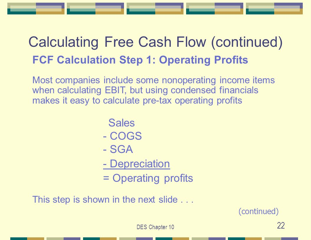 DES Chapter 10 22 Calculating Free Cash Flow (continued) FCF Calculation Step 1: Operating Profits Most companies include some nonoperating income items when calculating EBIT, but using condensed financials makes it easy to calculate pre-tax operating profits Sales - COGS - SGA - Depreciation = Operating profits This step is shown in the next slide...