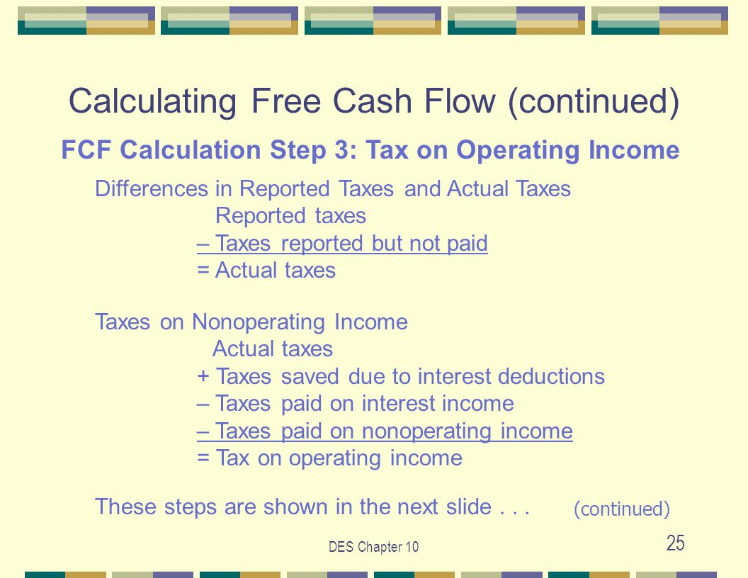 DES Chapter 10 25 Calculating Free Cash Flow (continued) FCF Calculation Step 3: Tax on Operating Income Differences in Reported Taxes and Actual Taxes Reported taxes – Taxes reported but not paid = Actual taxes Taxes on Nonoperating Income Actual taxes + Taxes saved due to interest deductions – Taxes paid on interest income – Taxes paid on nonoperating income = Tax on operating income These steps are shown in the next slide...