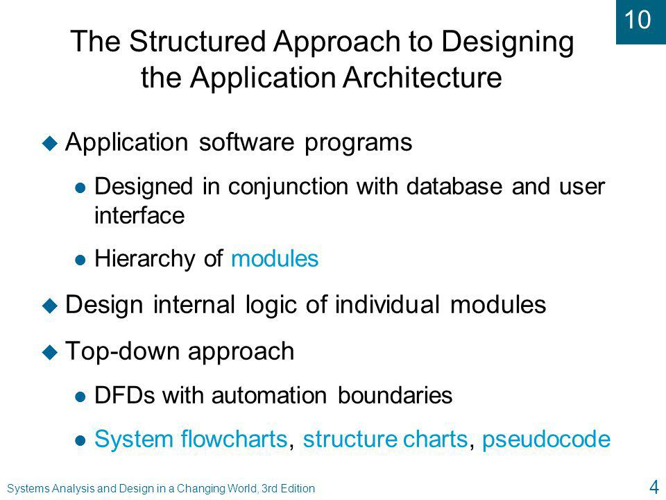 10 Systems Analysis and Design in a Changing World, 3rd Edition 35 Summary ( continued ) u Structure charts may be based on three-layer architecture l Modules will be clearly identified by layer l Structure chart may be decomposed if layers execute on multiple systems u Structured design may also include: l System flowcharts to show data movement l Module pseudocode to describe internal logic of structure chart module