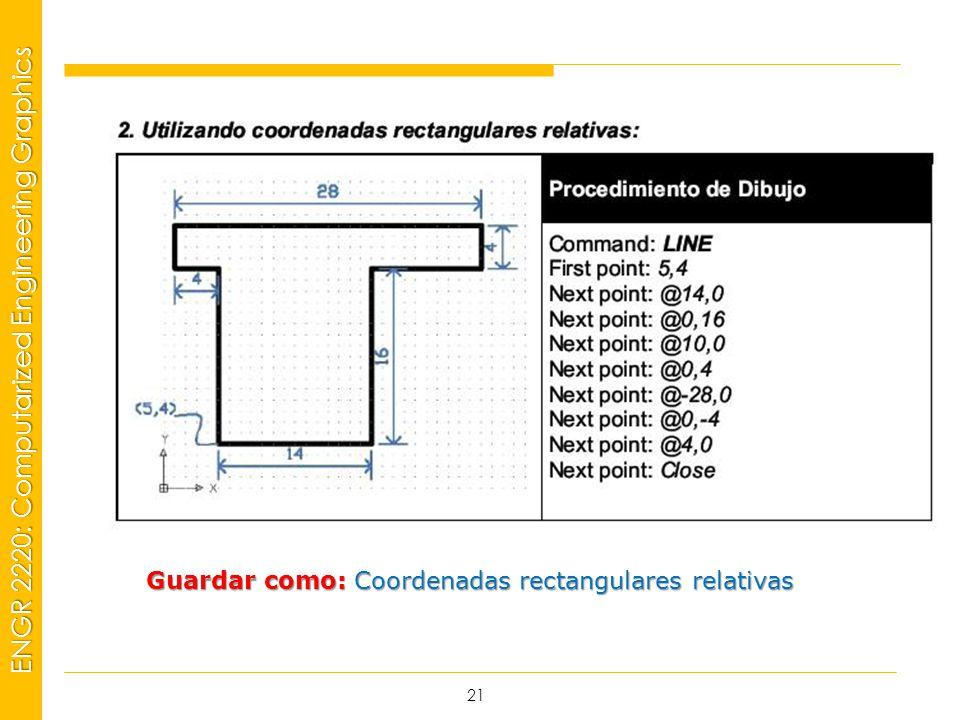 MSP21 Universidad Interamericana - Bayamón ENGR 2220: Computarized Engineering Graphics 21 Guardar como: Coordenadas rectangulares relativas
