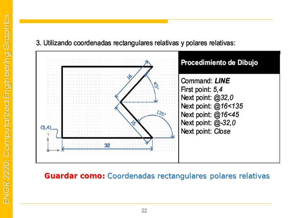 MSP21 Universidad Interamericana - Bayamón ENGR 2220: Computarized Engineering Graphics 22 Guardar como: Coordenadas rectangulares polares relativas
