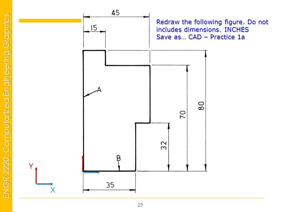 MSP21 Universidad Interamericana - Bayamón ENGR 2220: Computarized Engineering Graphics 25 Y X Redraw the following figure.