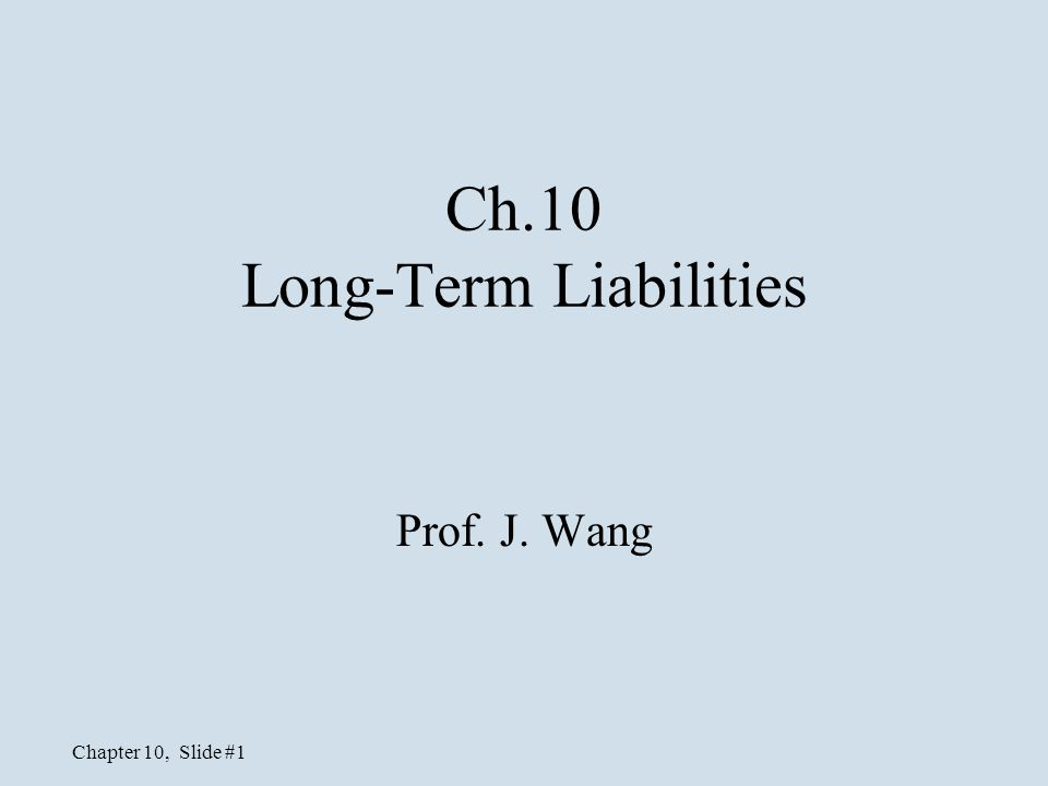 Chapter 10, Slide #1 Ch.10 Long-Term Liabilities Prof. J. Wang