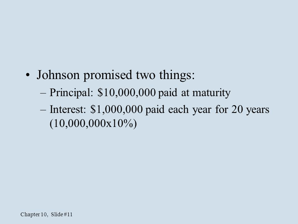 Chapter 10, Slide #11 Johnson promised two things: –Principal: $10,000,000 paid at maturity –Interest: $1,000,000 paid each year for 20 years (10,000,
