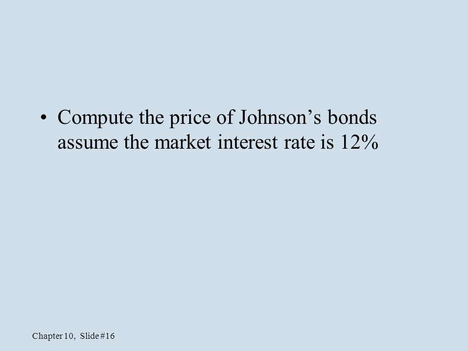 Chapter 10, Slide #16 Compute the price of Johnson's bonds assume the market interest rate is 12%