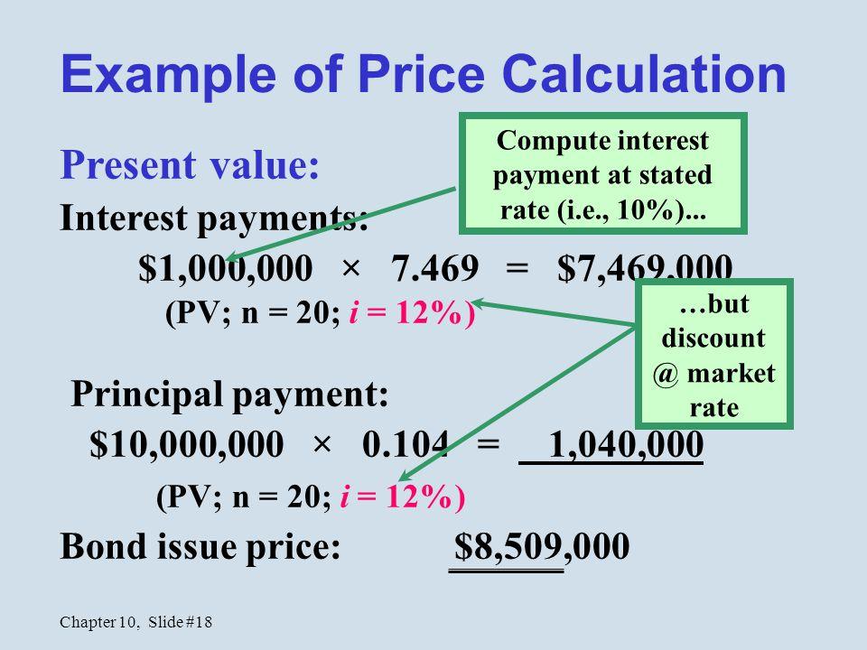 Chapter 10, Slide #18 Present value: Interest payments: $1,000,000 × 7.469 = $7,469,000 (PV; n = 20; i = 12%) Principal payment: $10,000,000 × 0.104 =