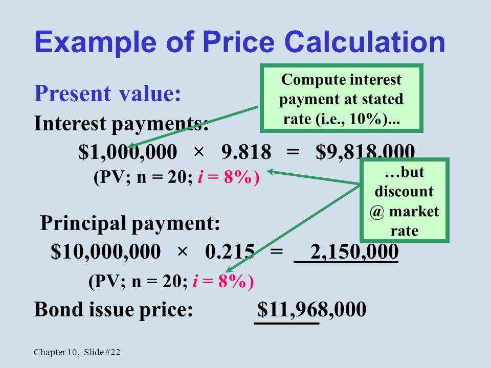 Chapter 10, Slide #22 Present value: Interest payments: $1,000,000 × 9.818 = $9,818,000 (PV; n = 20; i = 8%) Principal payment: $10,000,000 × 0.215 =