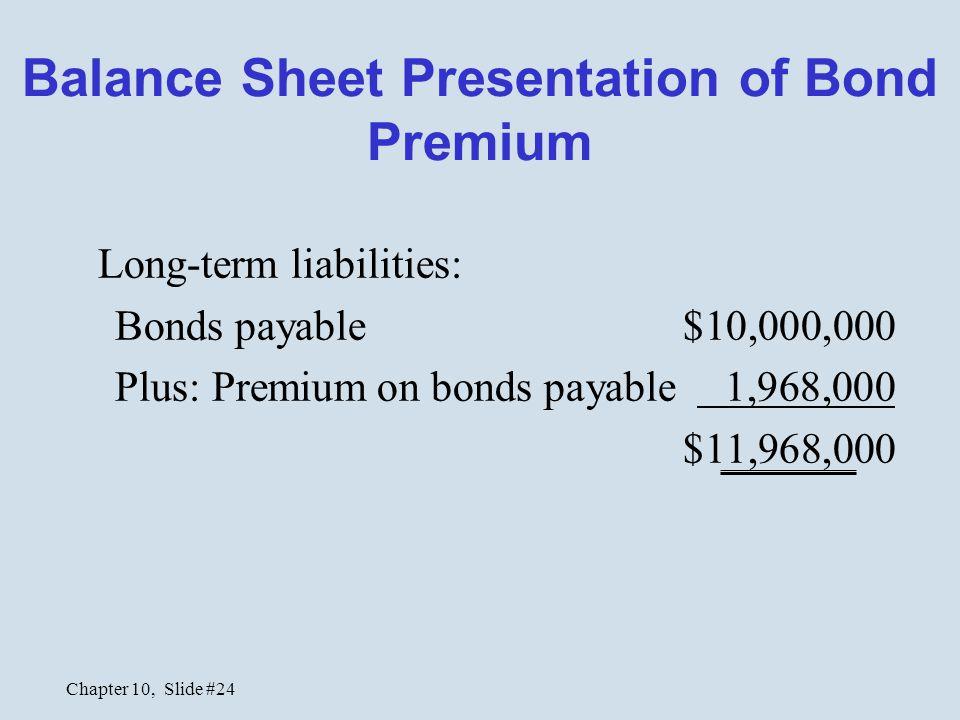 Chapter 10, Slide #24 Balance Sheet Presentation of Bond Premium Long-term liabilities: Bonds payable $10,000,000 Plus: Premium on bonds payable 1,968