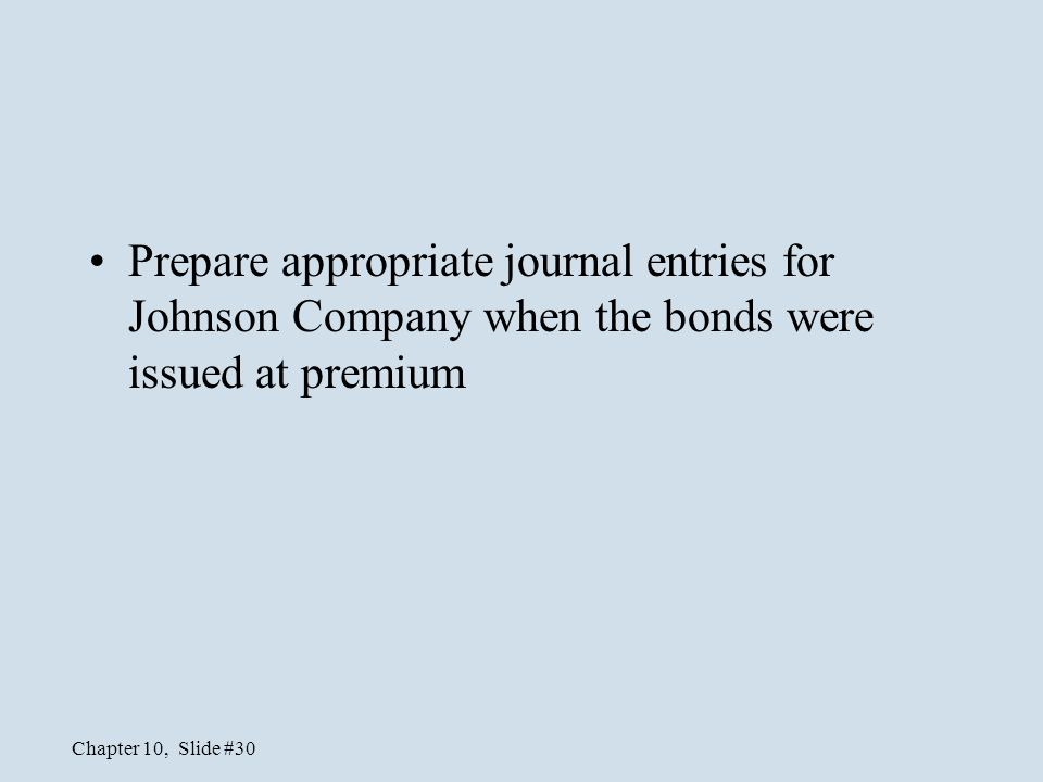 Chapter 10, Slide #30 Prepare appropriate journal entries for Johnson Company when the bonds were issued at premium