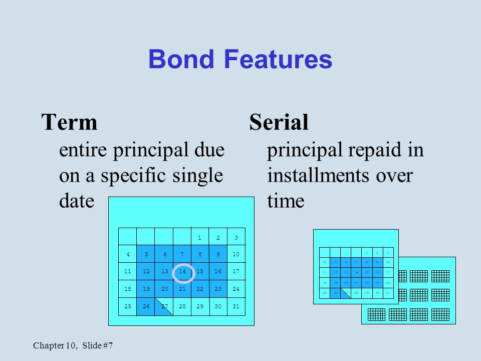 Chapter 10, Slide #7 Bond Features Term entire principal due on a specific single date Serial principal repaid in installments over time 123 45678910