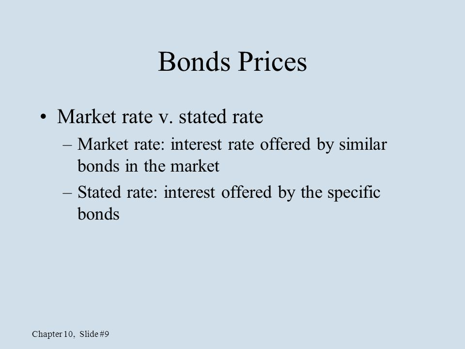Chapter 10, Slide #9 Bonds Prices Market rate v. stated rate –Market rate: interest rate offered by similar bonds in the market –Stated rate: interest