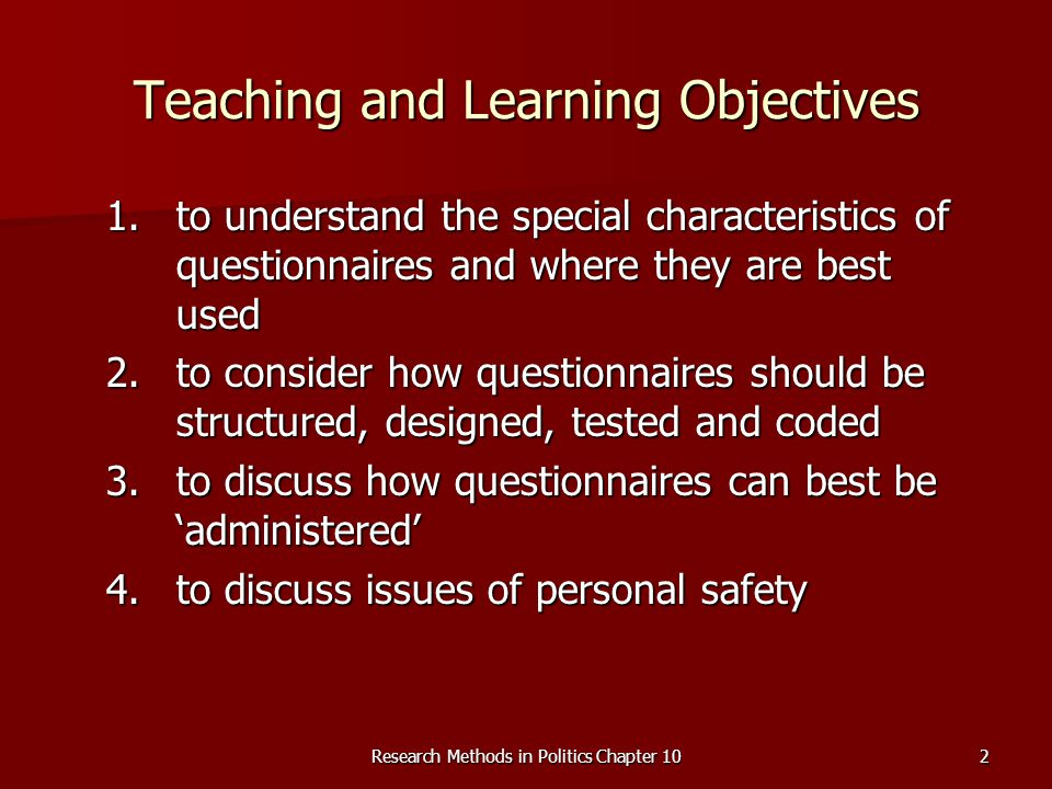 Research Methods in Politics Chapter 102 Teaching and Learning Objectives 1.to understand the special characteristics of questionnaires and where they