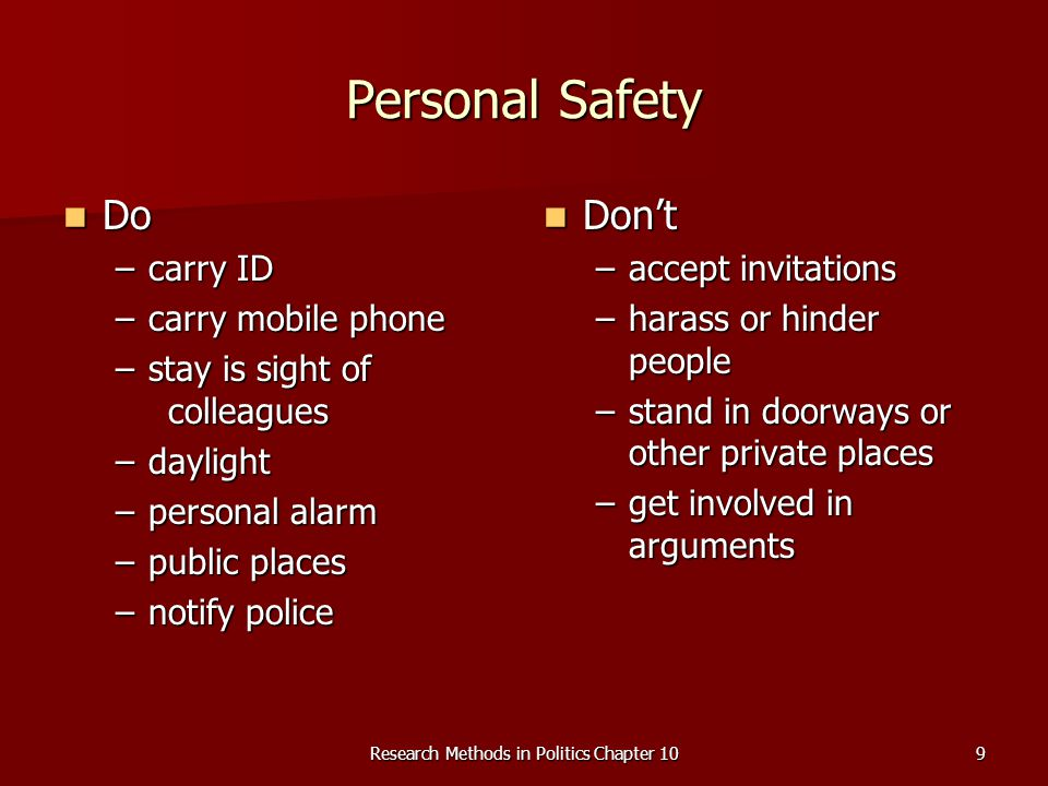 Research Methods in Politics Chapter 109 Personal Safety Do Do –carry ID –carry mobile phone –stay is sight of colleagues –daylight –personal alarm –p