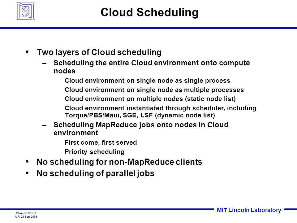 MIT Lincoln Laboratory Cloud HPC- 19 AIR 22-Sep-2009 Cloud Scheduling Two layers of Cloud scheduling –Scheduling the entire Cloud environment onto com